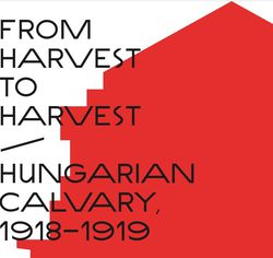 Online exhibition From Harvest to Harvest – Hungarian Calvary, 1918–1919
