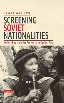 Oksana Sarkisova: Screening Soviet Nationalities: Kulturfilms from the Far North